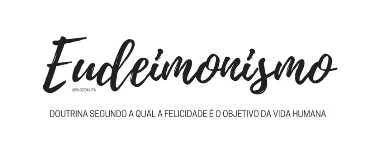 Eudeimonismo - palavras com significados bonitos e fortes - blog ponto da lira - Eudeimonismo significado