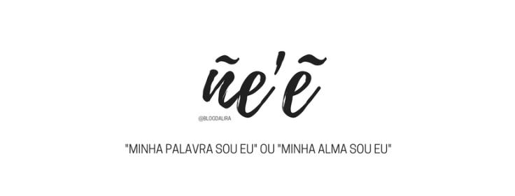 ñe'e - palavras com significados bonitos e fortes - blog ponto da lira - ñe'e significado
